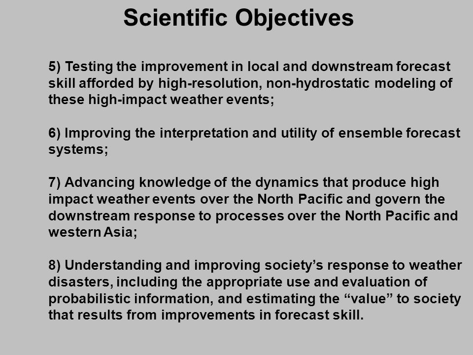 5) Testing the improvement in local and downstream forecast skill afforded by high-resolution, non-hydrostatic modeling of these high-impact weather events; 6) Improving the interpretation and utility of ensemble forecast systems; 7) Advancing knowledge of the dynamics that produce high impact weather events over the North Pacific and govern the downstream response to processes over the North Pacific and western Asia; 8) Understanding and improving societys response to weather disasters, including the appropriate use and evaluation of probabilistic information, and estimating the value to society that results from improvements in forecast skill.