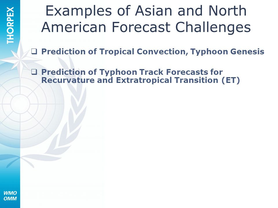 Examples of Asian and North American Forecast Challenges Prediction of Tropical Convection, Typhoon Genesis Prediction of Typhoon Track Forecasts for Recurvature and Extratropical Transition (ET)