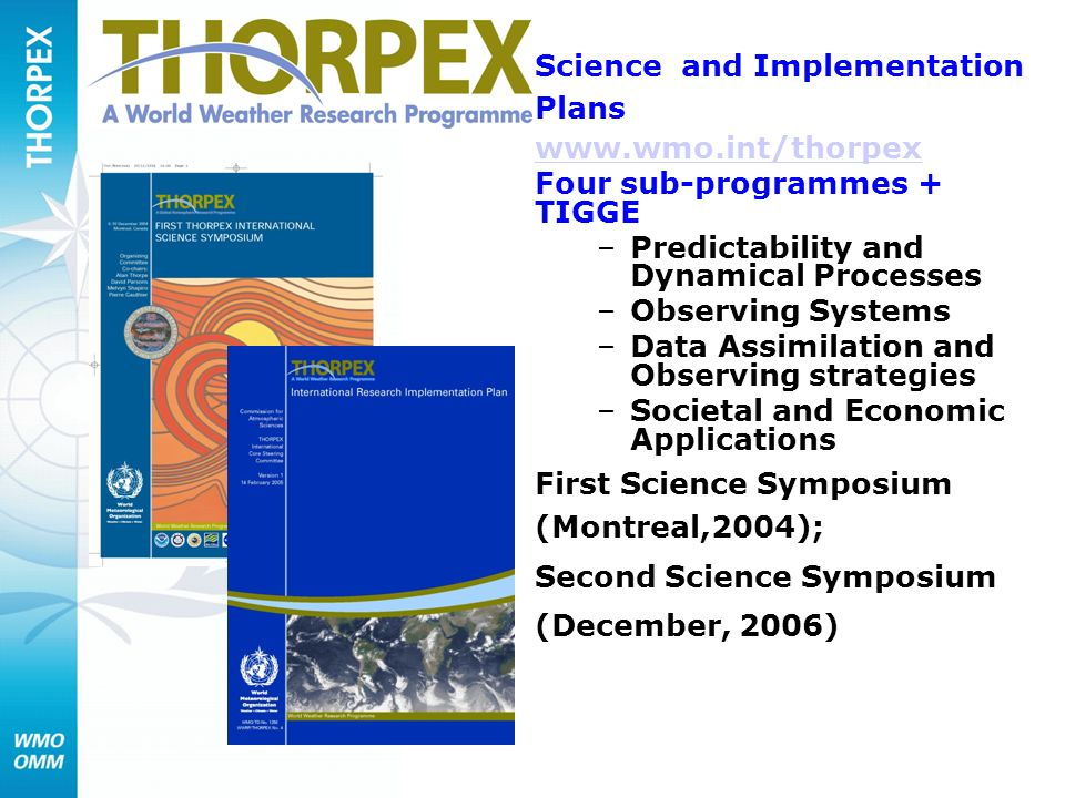 Science and Implementation Plans www.wmo.int/thorpex Four sub-programmes + TIGGE –Predictability and Dynamical Processes –Observing Systems –Data Assimilation and Observing strategies –Societal and Economic Applications First Science Symposium (Montreal,2004); Second Science Symposium (December, 2006)
