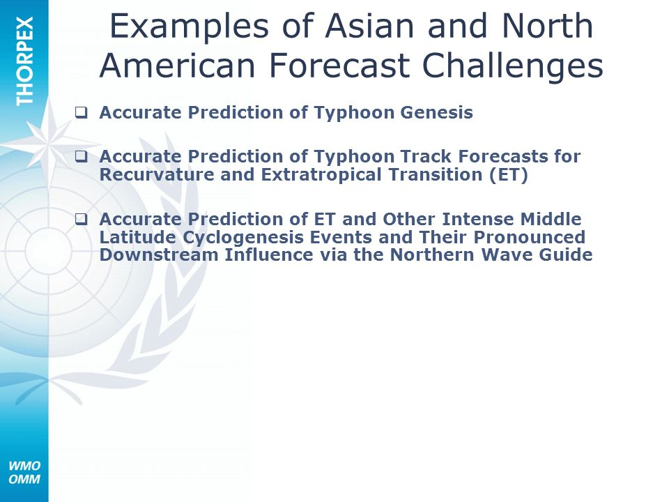 Examples of Asian and North American Forecast Challenges Accurate Prediction of Typhoon Genesis Accurate Prediction of Typhoon Track Forecasts for Recurvature and Extratropical Transition (ET) Accurate Prediction of ET and Other Intense Middle Latitude Cyclogenesis Events and Their Pronounced Downstream Influence via the Northern Wave Guide