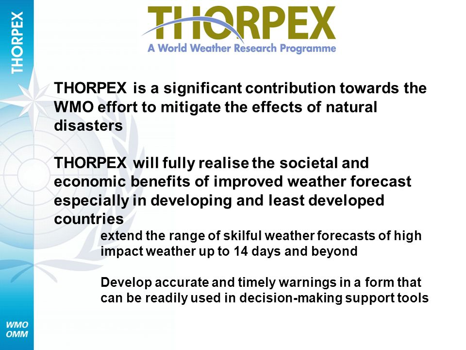 THORPEX is a significant contribution towards the WMO effort to mitigate the effects of natural disasters THORPEX will fully realise the societal and economic benefits of improved weather forecast especially in developing and least developed countries extend the range of skilful weather forecasts of high impact weather up to 14 days and beyond Develop accurate and timely warnings in a form that can be readily used in decision-making support tools