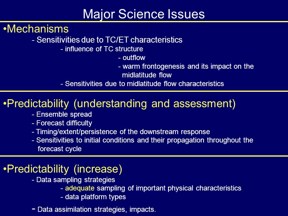 Major Science Issues Mechanisms - Sensitivities due to TC/ET characteristics - influence of TC structure - outflow - warm frontogenesis and its impact on the midlatitude flow - Sensitivities due to midlatitude flow characteristics Predictability (understanding and assessment) - Ensemble spread - Forecast difficulty - Timing/extent/persistence of the downstream response - Sensitivities to initial conditions and their propagation throughout the forecast cycle Predictability (increase) - Data sampling strategies - adequate sampling of important physical characteristics - data platform types - Data assimilation strategies, impacts.