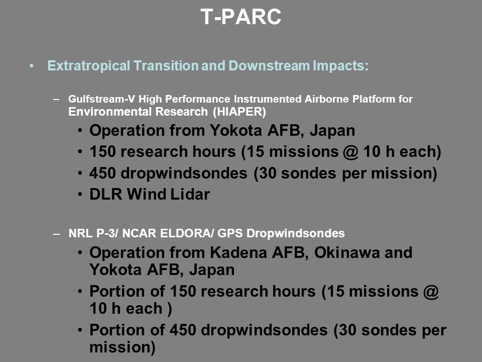 T-PARC Extratropical Transition and Downstream Impacts: –Gulfstream-V High Performance Instrumented Airborne Platform for Environmental Research (HIAPER) Operation from Yokota AFB, Japan 150 research hours (15 missions @ 10 h each) 450 dropwindsondes (30 sondes per mission) DLR Wind Lidar –NRL P-3/ NCAR ELDORA/ GPS Dropwindsondes Operation from Kadena AFB, Okinawa and Yokota AFB, Japan Portion of 150 research hours (15 missions @ 10 h each ) Portion of 450 dropwindsondes (30 sondes per mission) Other Components DOTSTAR Enhanced Siberian Observation network Korean/Japan contributions to Targeting Aircraft Satellite: MTSAT rapid scan, Polar orbiting platforms