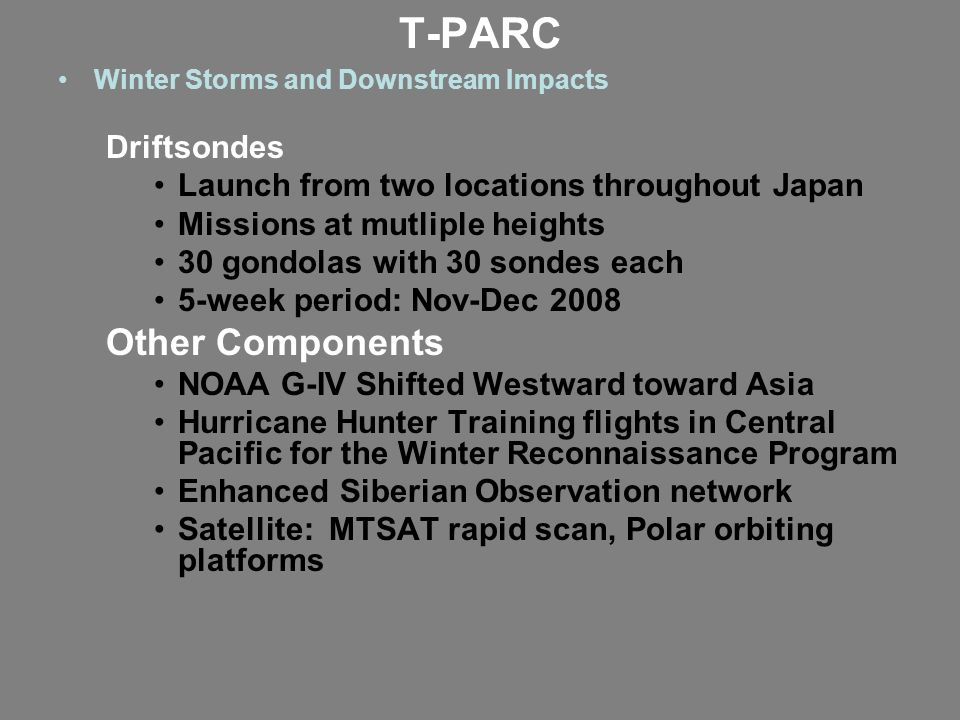 T-PARC Winter Storms and Downstream Impacts Driftsondes Launch from two locations throughout Japan Missions at mutliple heights 30 gondolas with 30 sondes each 5-week period: Nov-Dec 2008 Other Components NOAA G-IV Shifted Westward toward Asia Hurricane Hunter Training flights in Central Pacific for the Winter Reconnaissance Program Enhanced Siberian Observation network Satellite: MTSAT rapid scan, Polar orbiting platforms