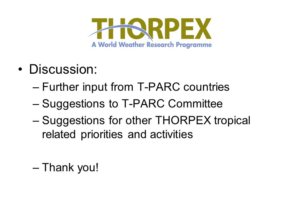 Discussion: –Further input from T-PARC countries –Suggestions to T-PARC Committee –Suggestions for other THORPEX tropical related priorities and activities –Thank you!