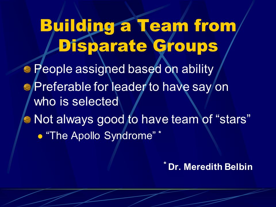 Building a Team from Disparate Groups People assigned based on ability Preferable for leader to have say on who is selected Not always good to have team of stars The Apollo Syndrome * * Dr.