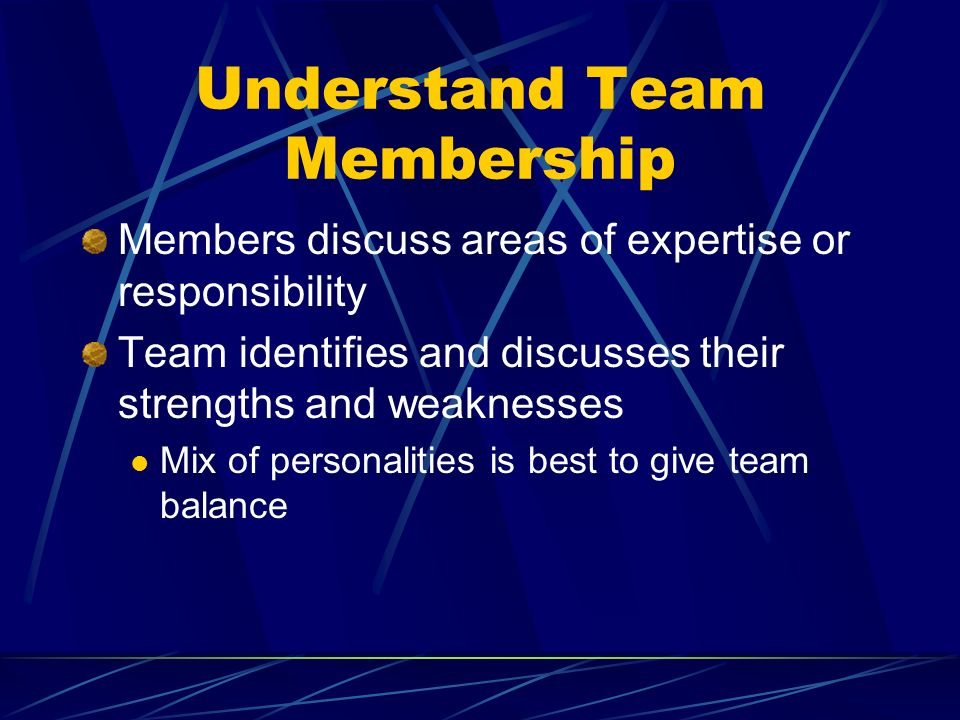 Understand Team Membership Members discuss areas of expertise or responsibility Team identifies and discusses their strengths and weaknesses Mix of personalities is best to give team balance