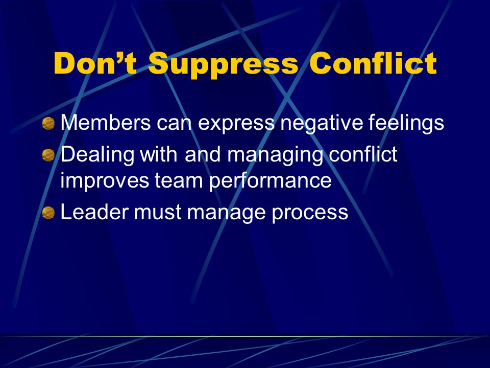 Dont Suppress Conflict Members can express negative feelings Dealing with and managing conflict improves team performance Leader must manage process