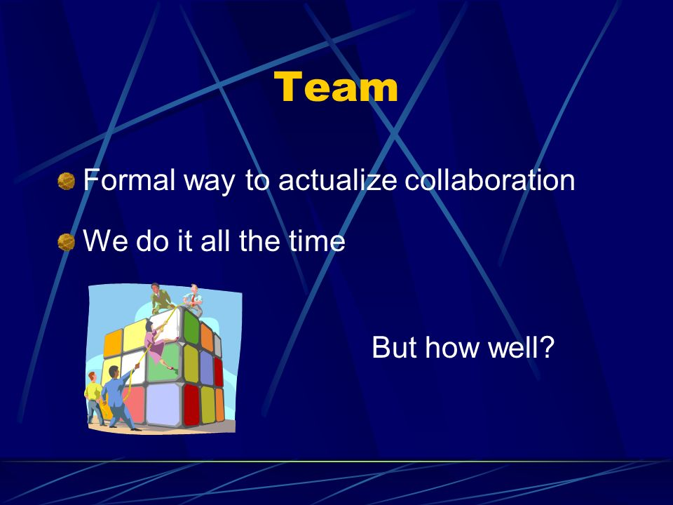 Team Formal way to actualize collaboration We do it all the time But how well