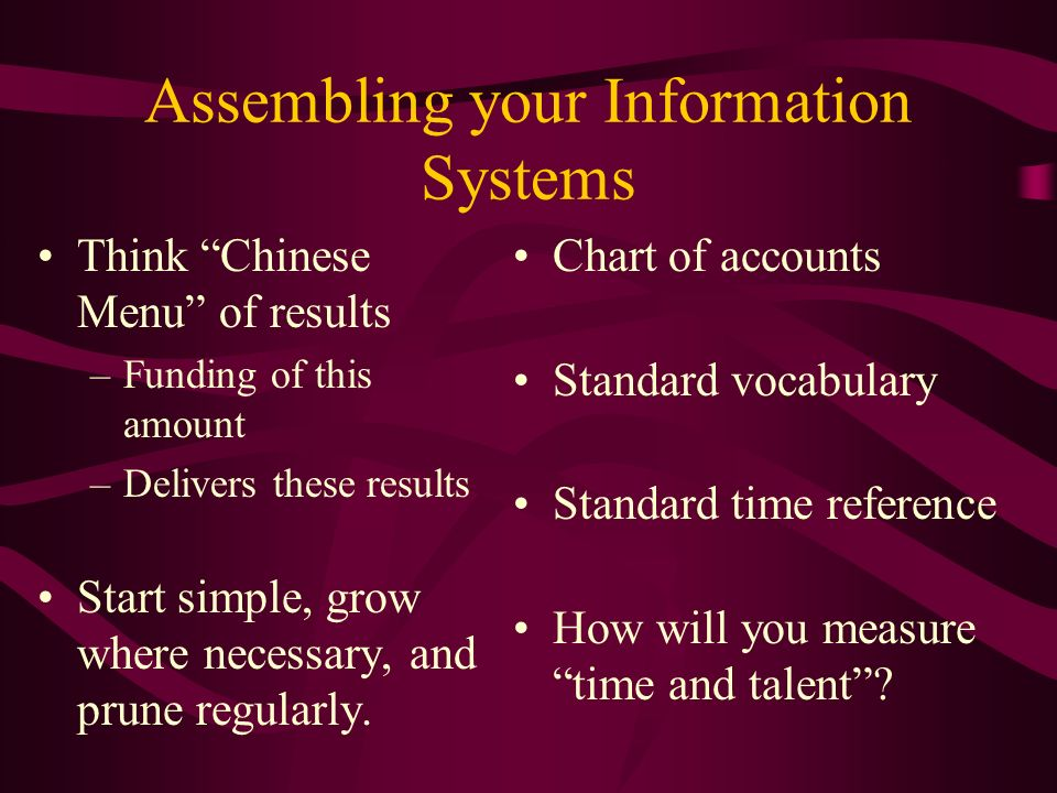 Assembling your Information Systems Think Chinese Menu of results –Funding of this amount –Delivers these results Start simple, grow where necessary, and prune regularly.