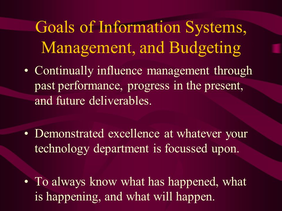 Goals of Information Systems, Management, and Budgeting Continually influence management through past performance, progress in the present, and future deliverables.
