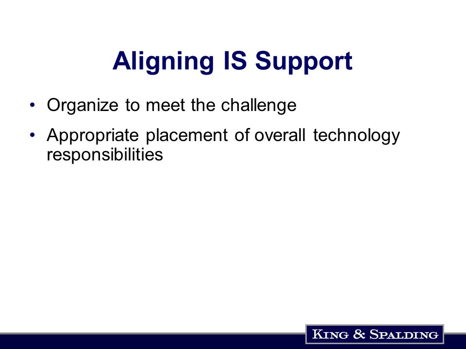 Aligning IS Support Organize to meet the challenge Appropriate placement of overall technology responsibilities