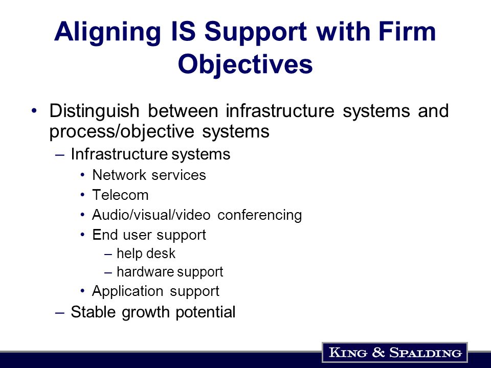 Aligning IS Support with Firm Objectives Distinguish between infrastructure systems and process/objective systems –Infrastructure systems Network services Telecom Audio/visual/video conferencing End user support –help desk –hardware support Application support –Stable growth potential