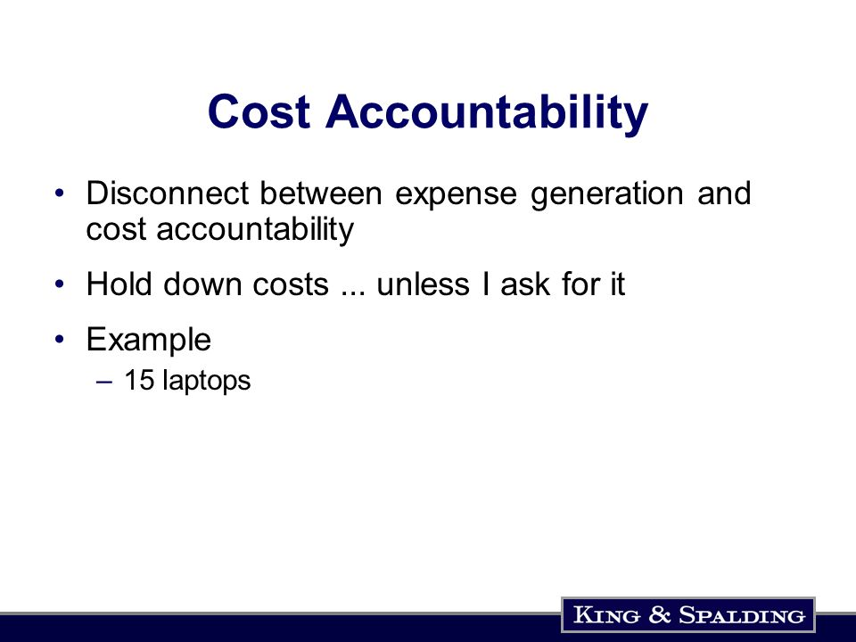 Cost Accountability Disconnect between expense generation and cost accountability Hold down costs...