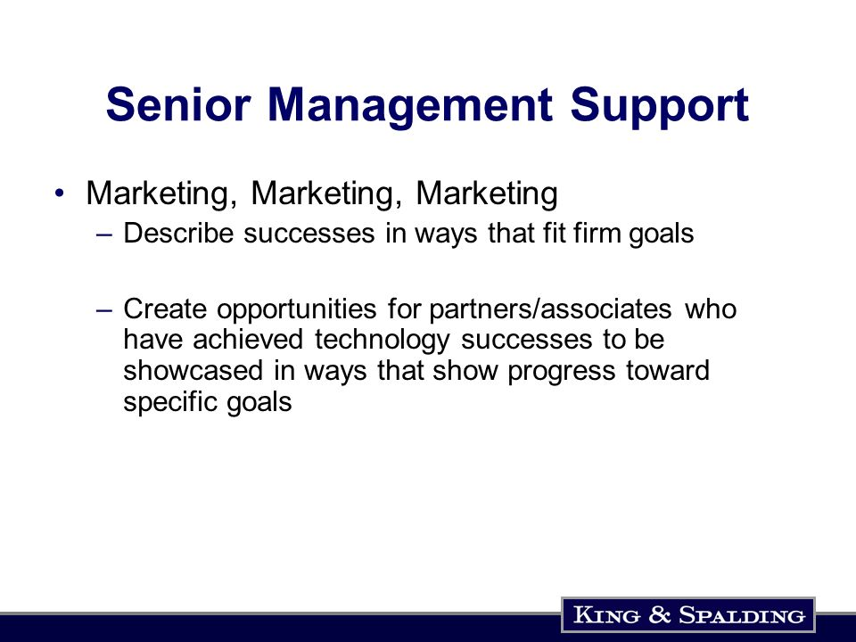 Senior Management Support Marketing, Marketing, Marketing –Describe successes in ways that fit firm goals –Create opportunities for partners/associates who have achieved technology successes to be showcased in ways that show progress toward specific goals