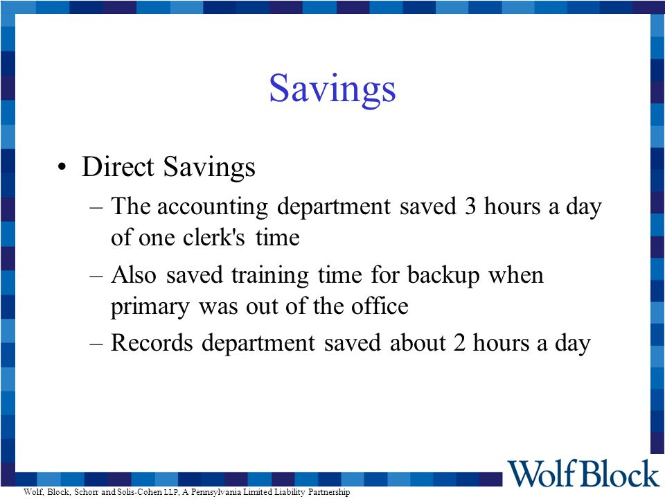 Wolf, Block, Schorr and Solis-Cohen LLP, A Pennsylvania Limited Liability Partnership Savings Direct Savings –The accounting department saved 3 hours a day of one clerk s time –Also saved training time for backup when primary was out of the office –Records department saved about 2 hours a day