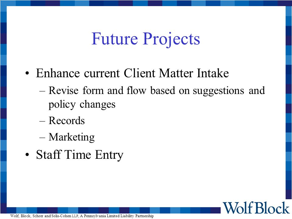 Wolf, Block, Schorr and Solis-Cohen LLP, A Pennsylvania Limited Liability Partnership Future Projects Enhance current Client Matter Intake –Revise form and flow based on suggestions and policy changes –Records –Marketing Staff Time Entry