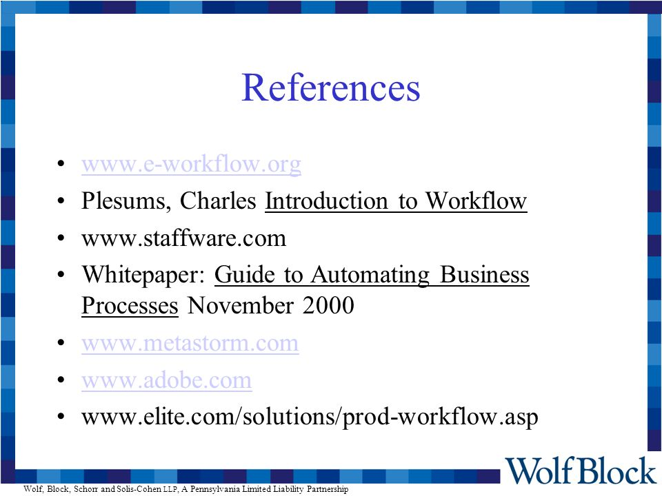 Wolf, Block, Schorr and Solis-Cohen LLP, A Pennsylvania Limited Liability Partnership References www.e-workflow.org Plesums, Charles Introduction to Workflow www.staffware.com Whitepaper: Guide to Automating Business Processes November 2000 www.metastorm.com www.adobe.com www.elite.com/solutions/prod-workflow.asp