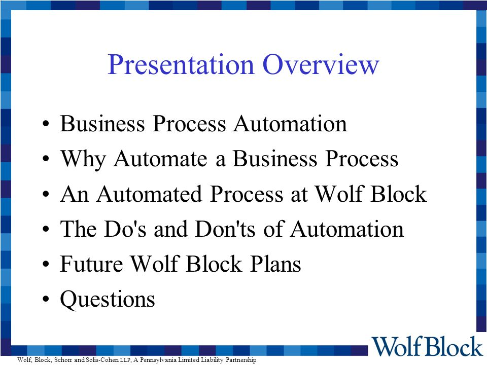 Wolf, Block, Schorr and Solis-Cohen LLP, A Pennsylvania Limited Liability Partnership Presentation Overview Business Process Automation Why Automate a Business Process An Automated Process at Wolf Block The Do s and Don ts of Automation Future Wolf Block Plans Questions