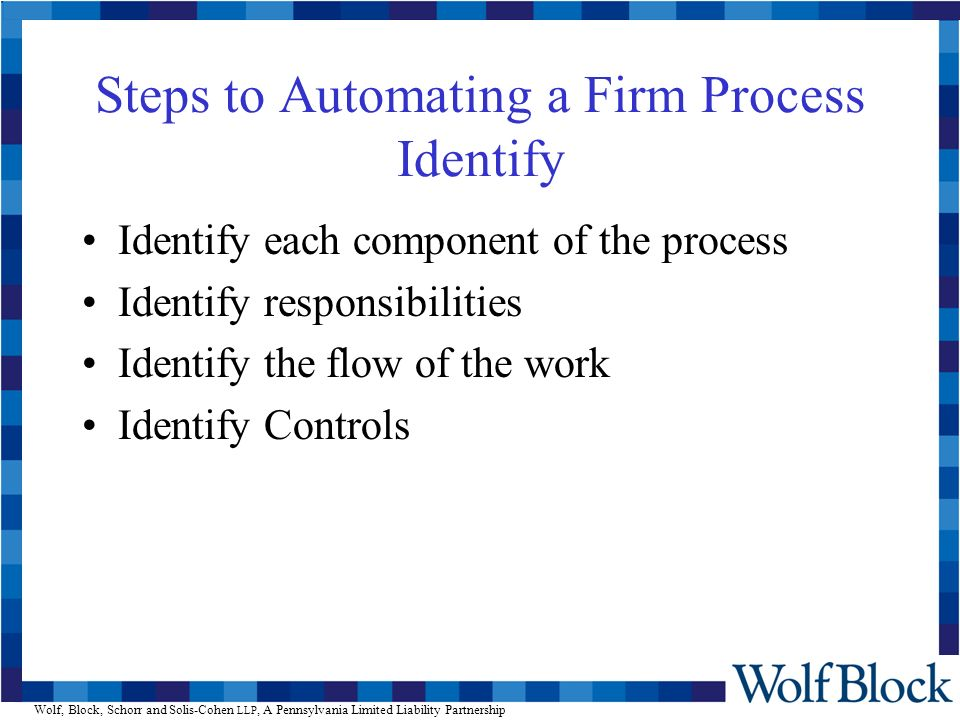 Wolf, Block, Schorr and Solis-Cohen LLP, A Pennsylvania Limited Liability Partnership Steps to Automating a Firm Process Identify Identify each component of the process Identify responsibilities Identify the flow of the work Identify Controls