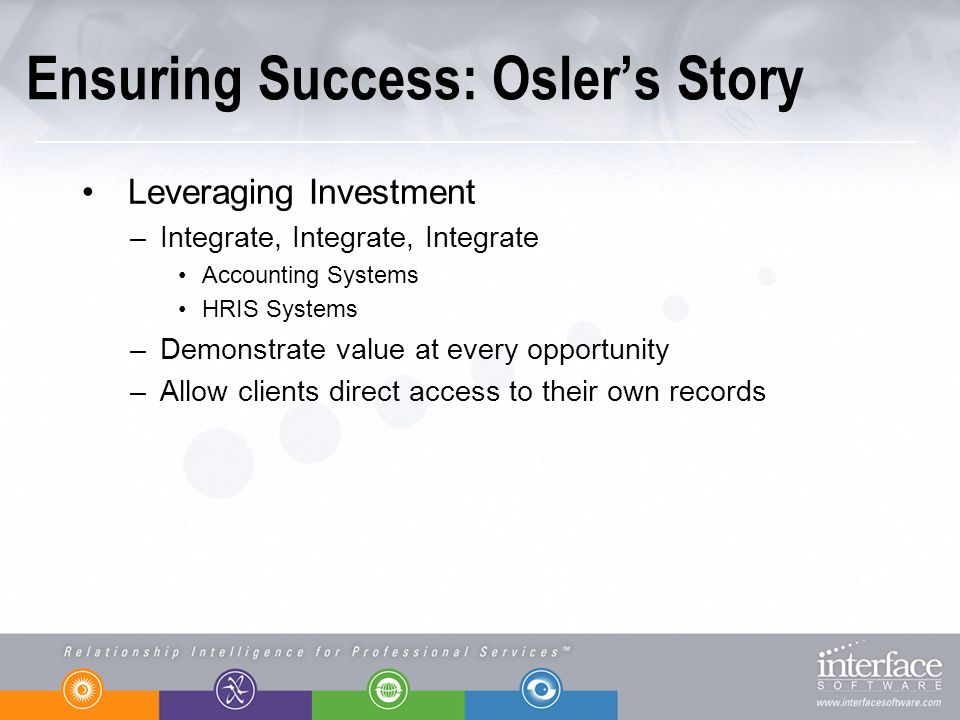 Ensuring Success: Oslers Story Leveraging Investment –Integrate, Integrate, Integrate Accounting Systems HRIS Systems –Demonstrate value at every opportunity –Allow clients direct access to their own records