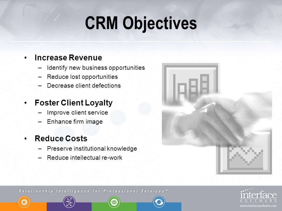 CRM Objectives Increase Revenue –Identify new business opportunities –Reduce lost opportunities –Decrease client defections Foster Client Loyalty –Improve client service –Enhance firm image Reduce Costs –Preserve institutional knowledge –Reduce intellectual re-work