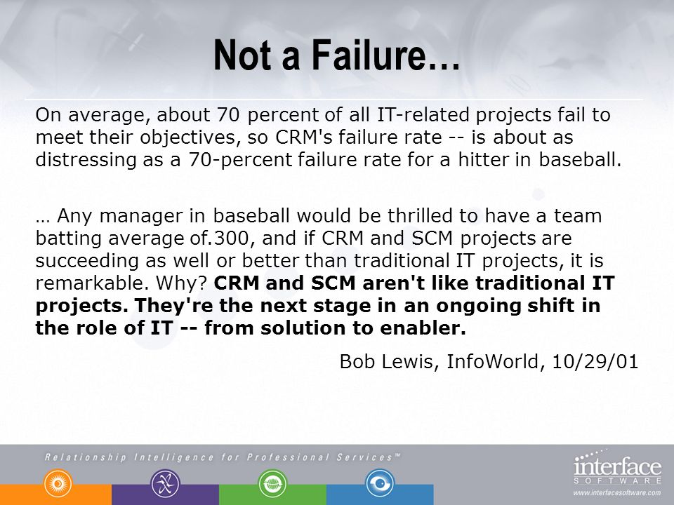 Not a Failure… On average, about 70 percent of all IT-related projects fail to meet their objectives, so CRM s failure rate -- is about as distressing as a 70-percent failure rate for a hitter in baseball.