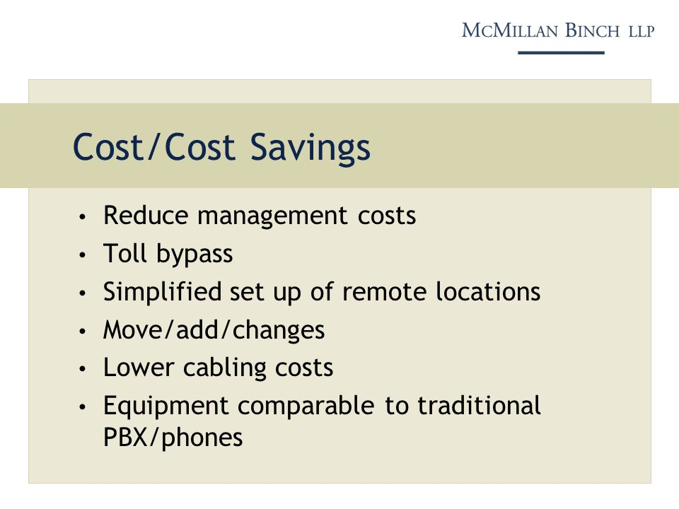 Cost/Cost Savings Reduce management costs Toll bypass Simplified set up of remote locations Move/add/changes Lower cabling costs Equipment comparable to traditional PBX/phones
