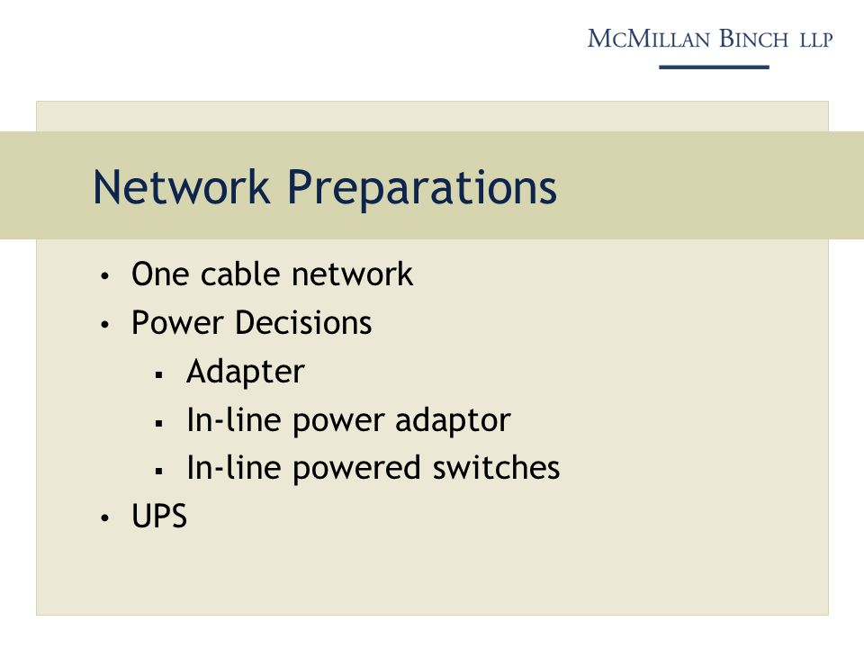Network Preparations One cable network Power Decisions Adapter In-line power adaptor In-line powered switches UPS
