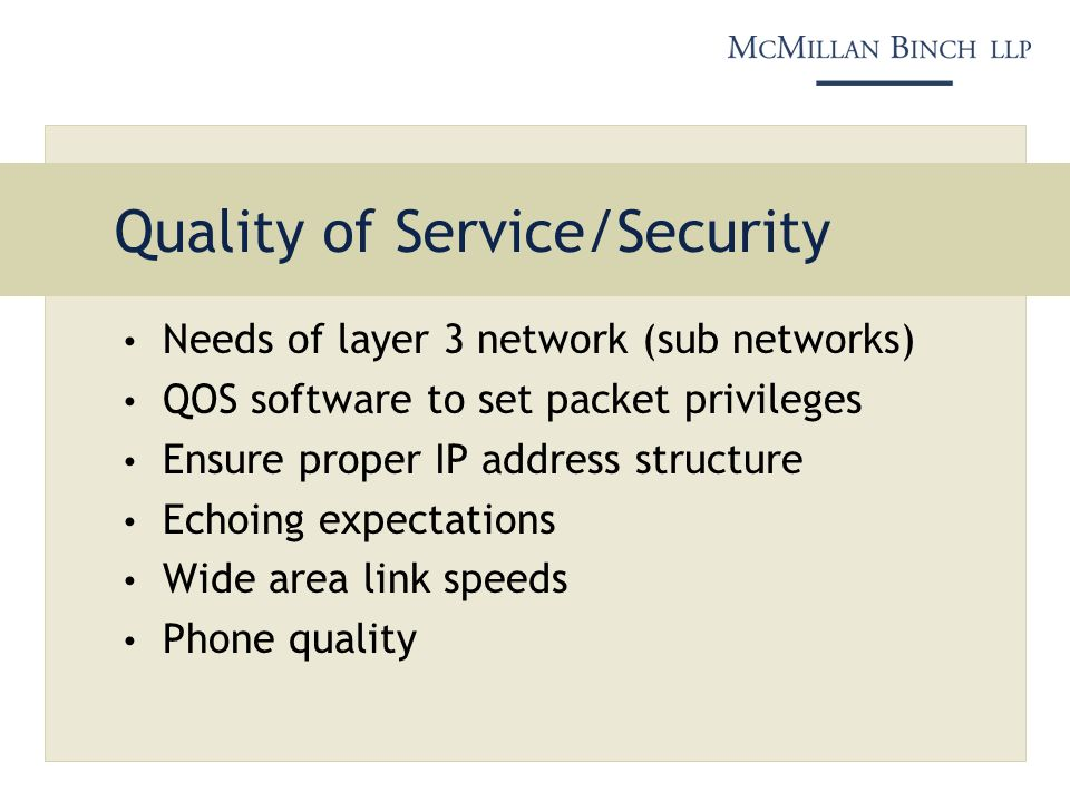 Quality of Service/Security Needs of layer 3 network (sub networks) QOS software to set packet privileges Ensure proper IP address structure Echoing expectations Wide area link speeds Phone quality