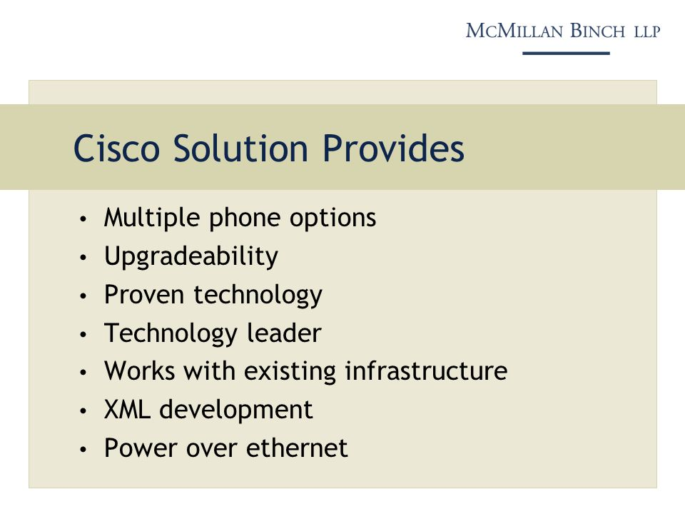 Cisco Solution Provides Multiple phone options Upgradeability Proven technology Technology leader Works with existing infrastructure XML development Power over ethernet