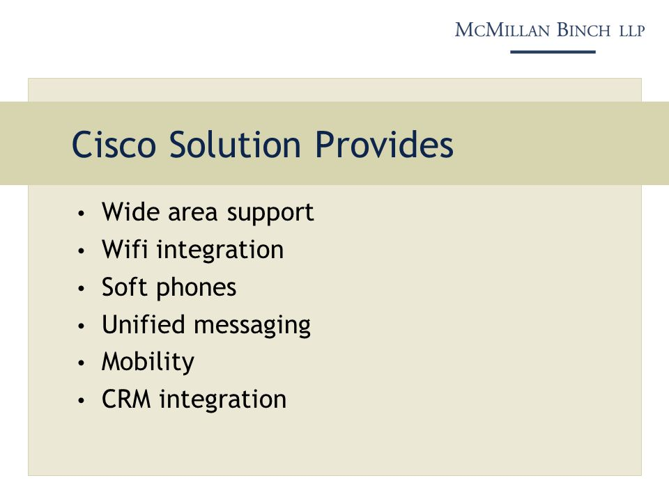 Cisco Solution Provides Wide area support Wifi integration Soft phones Unified messaging Mobility CRM integration