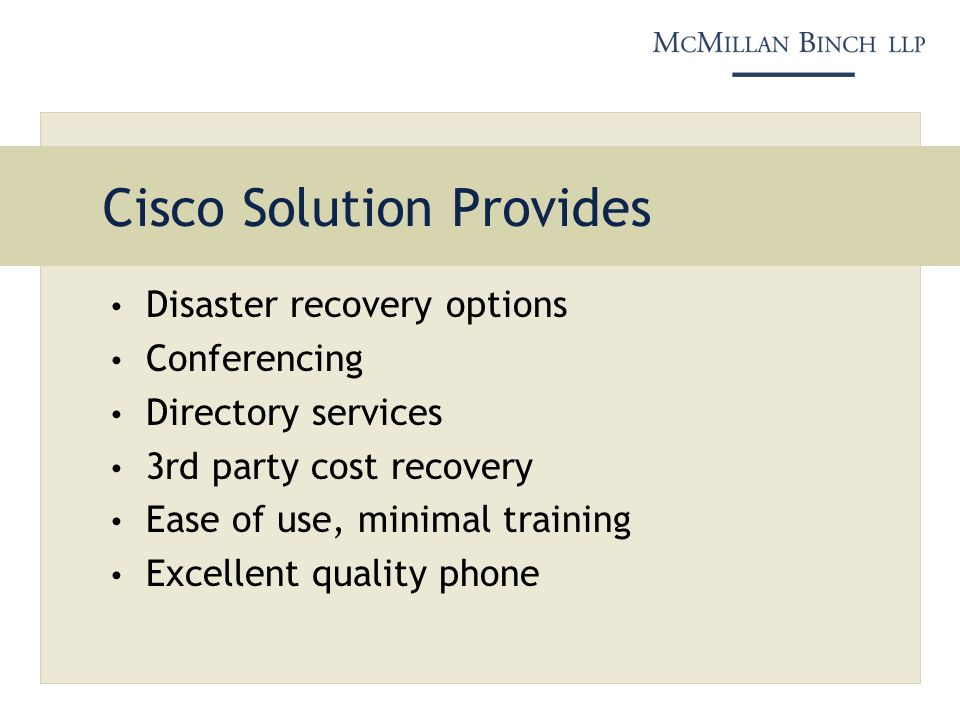 Cisco Solution Provides Disaster recovery options Conferencing Directory services 3rd party cost recovery Ease of use, minimal training Excellent quality phone