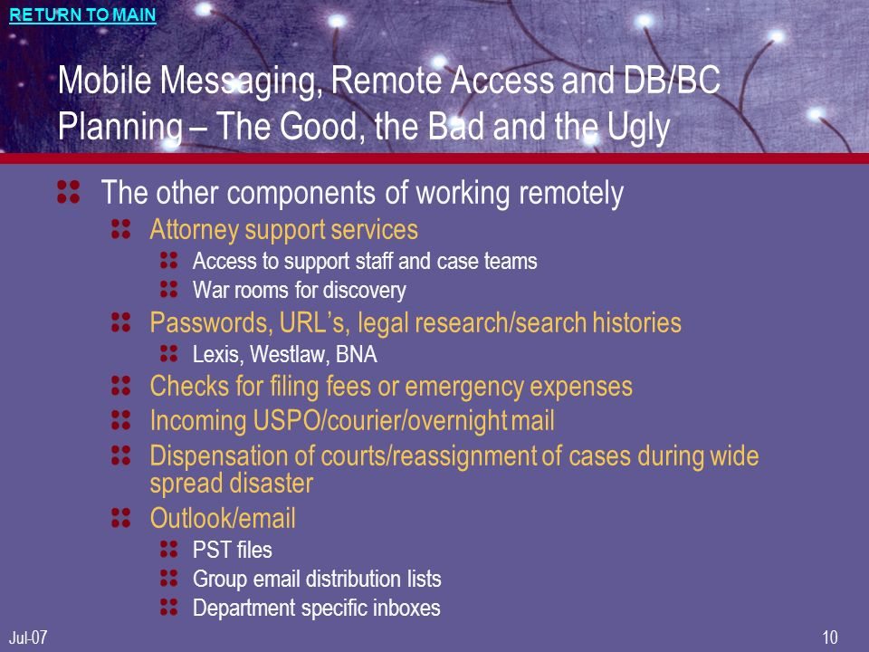 RETURN TO MAIN Jul-0710 Mobile Messaging, Remote Access and DB/BC Planning – The Good, the Bad and the Ugly The other components of working remotely Attorney support services Access to support staff and case teams War rooms for discovery Passwords, URLs, legal research/search histories Lexis, Westlaw, BNA Checks for filing fees or emergency expenses Incoming USPO/courier/overnight mail Dispensation of courts/reassignment of cases during wide spread disaster Outlook/email PST files Group email distribution lists Department specific inboxes