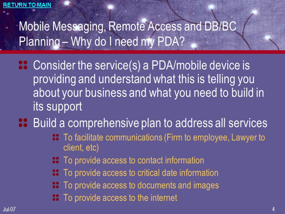 RETURN TO MAIN Jul-074 Mobile Messaging, Remote Access and DB/BC Planning – Why do I need my PDA.