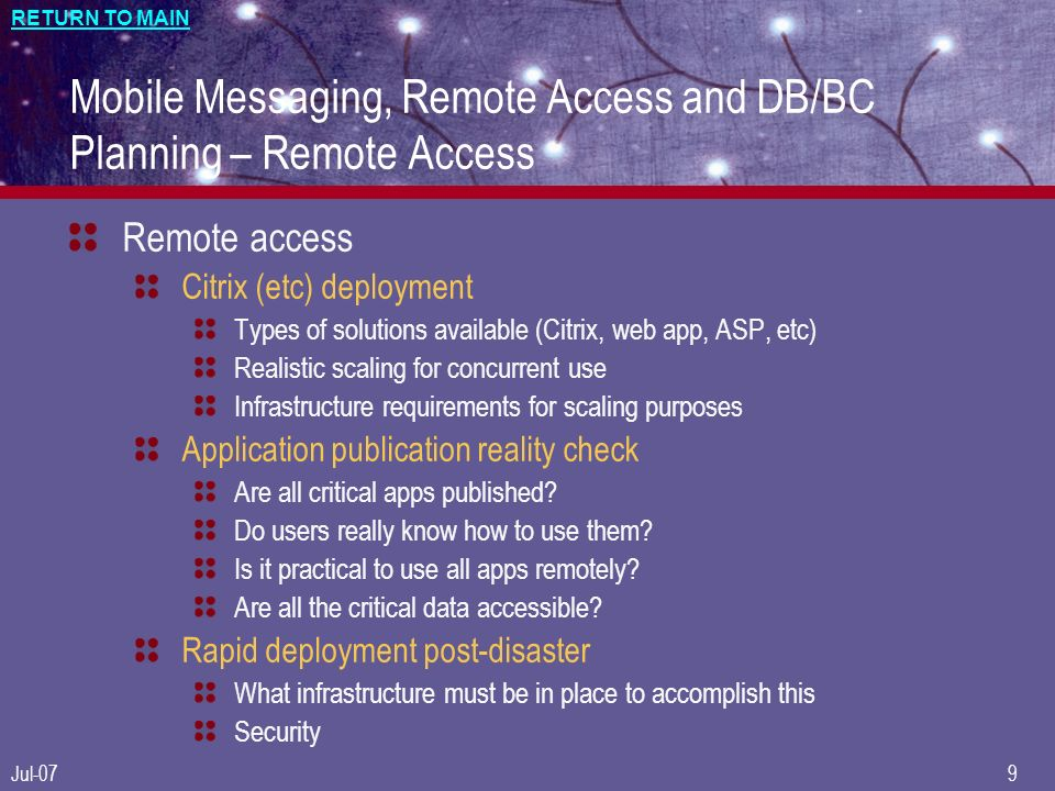 RETURN TO MAIN Jul-079 Mobile Messaging, Remote Access and DB/BC Planning – Remote Access Remote access Citrix (etc) deployment Types of solutions available (Citrix, web app, ASP, etc) Realistic scaling for concurrent use Infrastructure requirements for scaling purposes Application publication reality check Are all critical apps published.