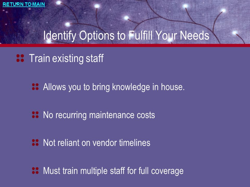 RETURN TO MAIN Identify Options to Fulfill Your Needs Train existing staff Allows you to bring knowledge in house.