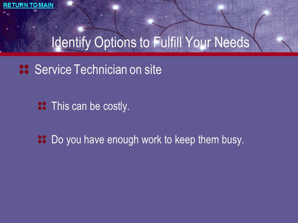 RETURN TO MAIN Identify Options to Fulfill Your Needs Service Technician on site This can be costly.