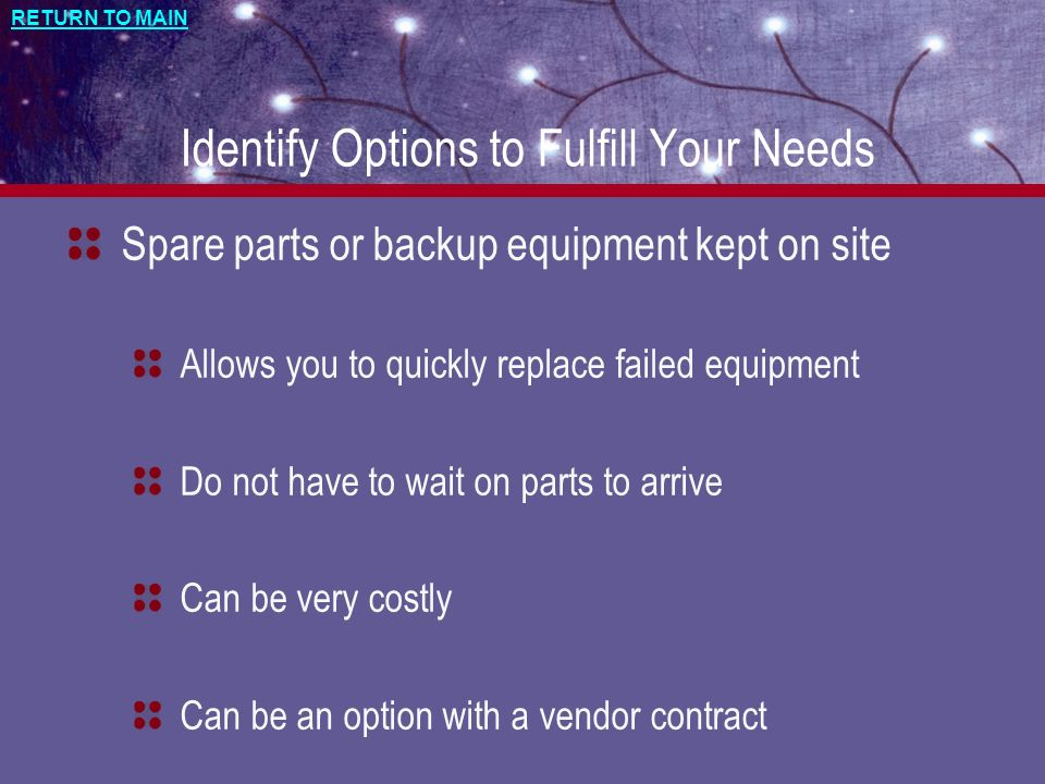 RETURN TO MAIN Identify Options to Fulfill Your Needs Spare parts or backup equipment kept on site Allows you to quickly replace failed equipment Do not have to wait on parts to arrive Can be very costly Can be an option with a vendor contract
