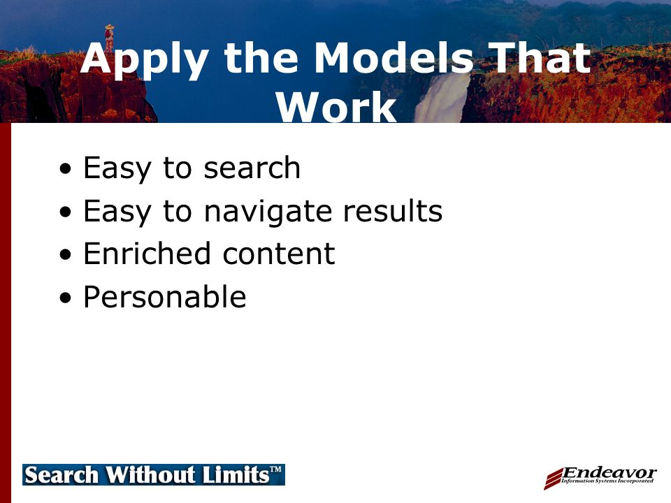 Apply the Models That Work Easy to search Easy to navigate results Enriched content Personable