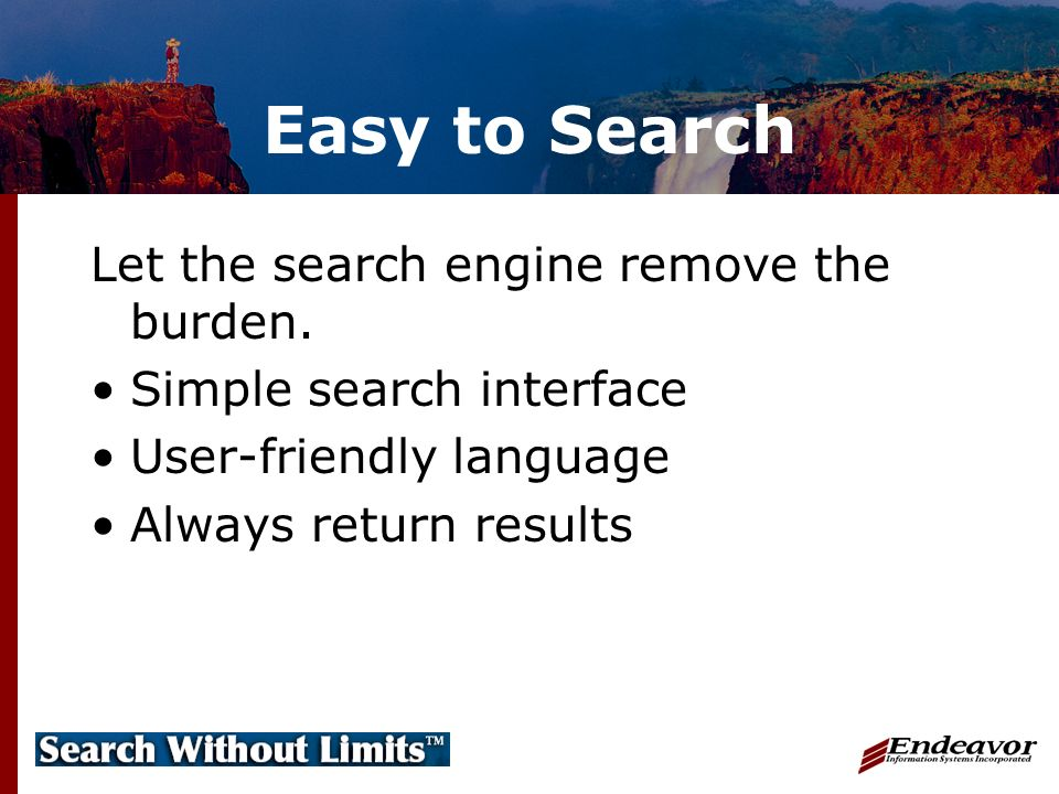 Easy to Search Let the search engine remove the burden.