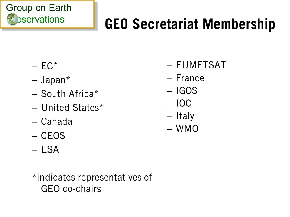 GEO Secretariat Membership – EC* – Japan* – South Africa* – United States* – Canada – CEOS – ESA *indicates representatives of GEO co-chairs – EUMETSAT – France – IGOS – IOC – Italy – WMO Group on Earth bservations Group on Earth bservations