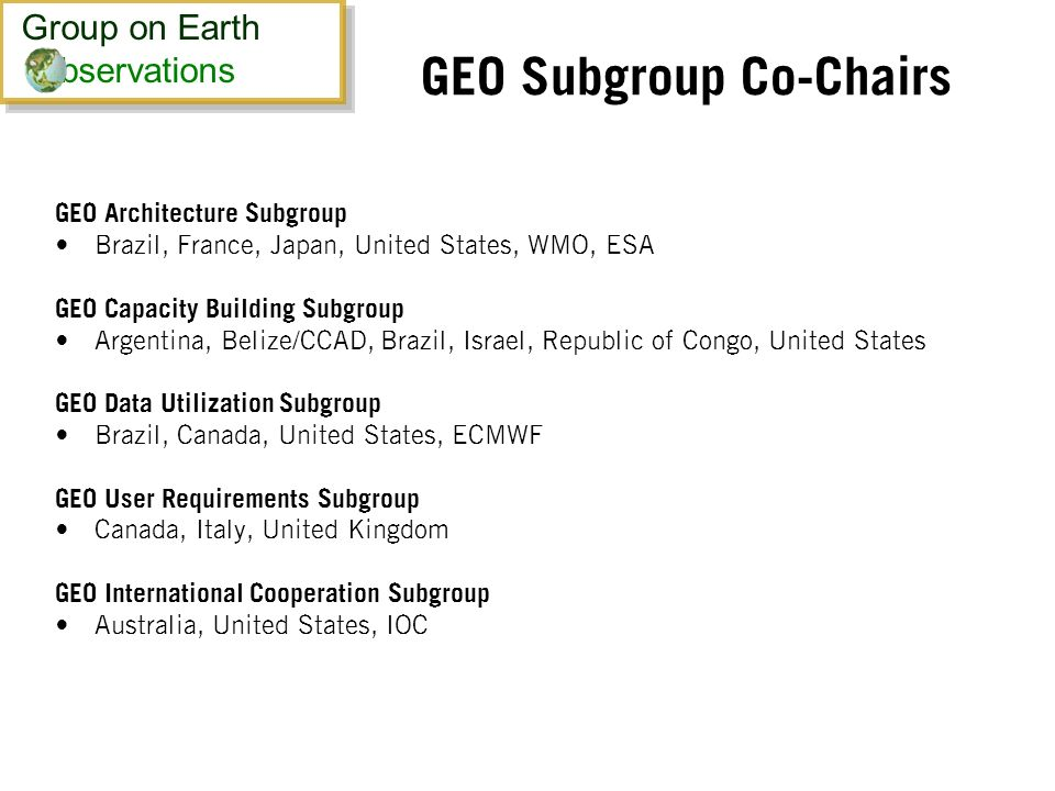 GEO Subgroup Co-Chairs GEO Architecture Subgroup Brazil, France, Japan, United States, WMO, ESA GEO Capacity Building Subgroup Argentina, Belize/CCAD, Brazil, Israel, Republic of Congo, United States GEO Data Utilization Subgroup Brazil, Canada, United States, ECMWF GEO User Requirements Subgroup Canada, Italy, United Kingdom GEO International Cooperation Subgroup Australia, United States, IOC Group on Earth bservations Group on Earth bservations