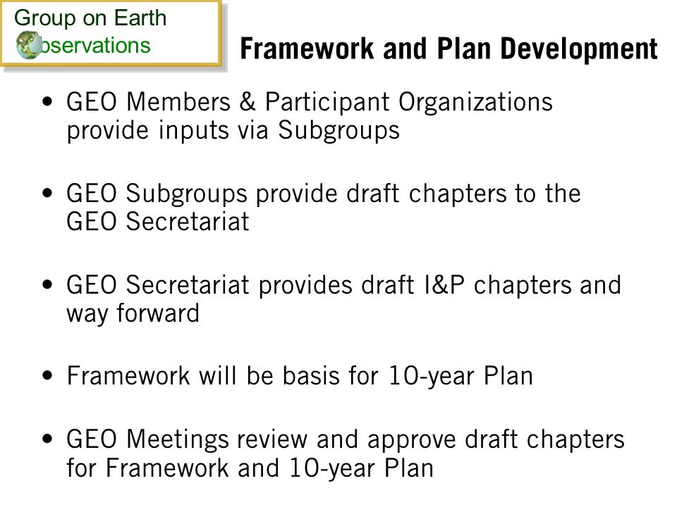 Framework and Plan Development GEO Members & Participant Organizations provide inputs via Subgroups GEO Subgroups provide draft chapters to the GEO Secretariat GEO Secretariat provides draft I&P chapters and way forward Framework will be basis for 10-year Plan GEO Meetings review and approve draft chapters for Framework and 10-year Plan Group on Earth bservations Group on Earth bservations