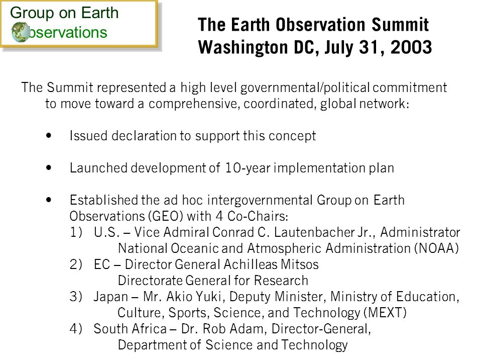 The Earth Observation Summit Washington DC, July 31, 2003 The Summit represented a high level governmental/political commitment to move toward a comprehensive, coordinated, global network: Issued declaration to support this concept Launched development of 10-year implementation plan Established the ad hoc intergovernmental Group on Earth Observations (GEO) with 4 Co-Chairs: 1) U.S.