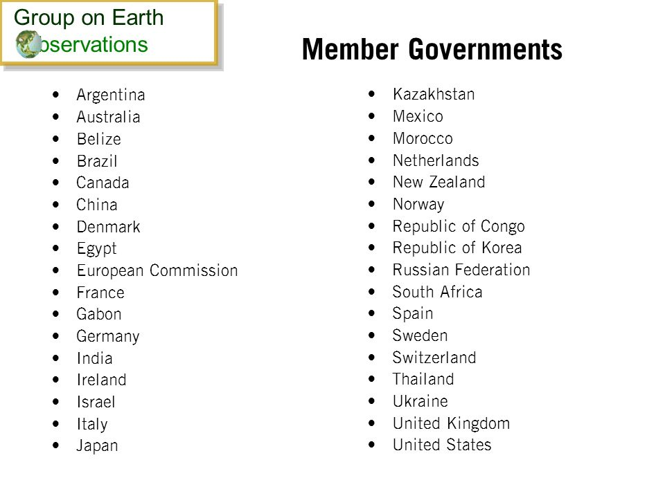 Member Governments Argentina Australia Belize Brazil Canada China Denmark Egypt European Commission France Gabon Germany India Ireland Israel Italy Japan Kazakhstan Mexico Morocco Netherlands New Zealand Norway Republic of Congo Republic of Korea Russian Federation South Africa Spain Sweden Switzerland Thailand Ukraine United Kingdom United States Group on Earth bservations Group on Earth bservations