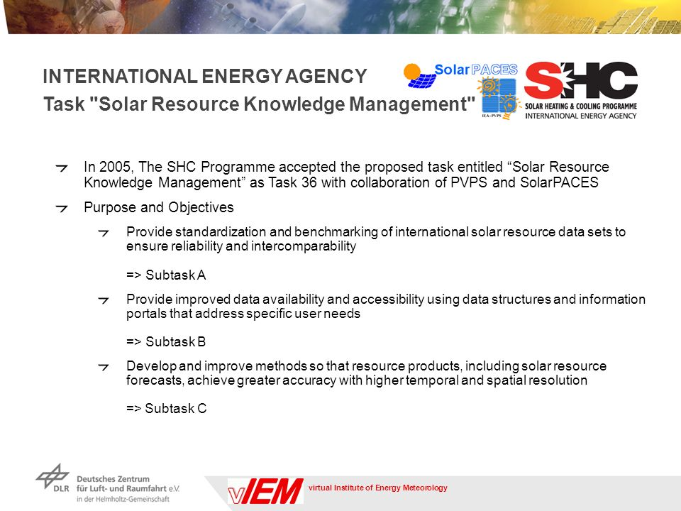 virtual Institute of Energy Meteorology In 2005, The SHC Programme accepted the proposed task entitled Solar Resource Knowledge Management as Task 36 with collaboration of PVPS and SolarPACES Purpose and Objectives Provide standardization and benchmarking of international solar resource data sets to ensure reliability and intercomparability => Subtask A Provide improved data availability and accessibility using data structures and information portals that address specific user needs => Subtask B Develop and improve methods so that resource products, including solar resource forecasts, achieve greater accuracy with higher temporal and spatial resolution => Subtask C INTERNATIONAL ENERGY AGENCY Task Solar Resource Knowledge Management