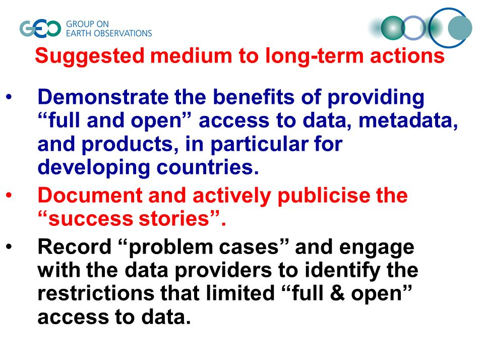 Suggested medium to long-term actions Demonstrate the benefits of providing full and open access to data, metadata, and products, in particular for developing countries.