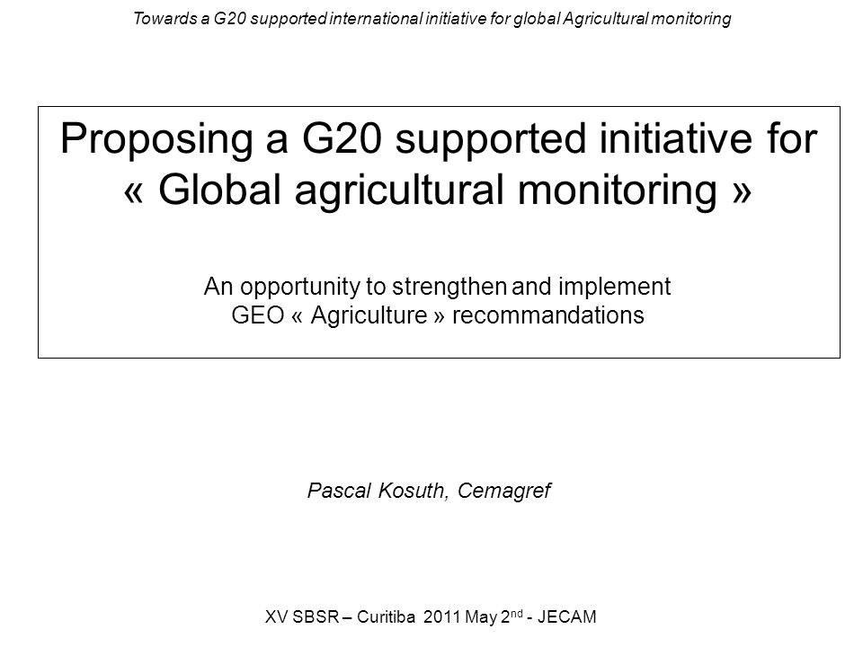 Towards a G20 supported international initiative for global Agricultural monitoring XV SBSR – Curitiba 2011 May 2 nd - JECAM Proposing a G20 supported initiative for « Global agricultural monitoring » An opportunity to strengthen and implement GEO « Agriculture » recommandations Pascal Kosuth, Cemagref