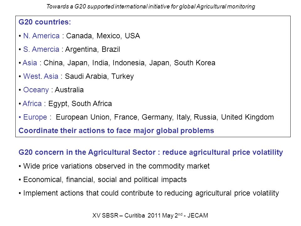 Towards a G20 supported international initiative for global Agricultural monitoring XV SBSR – Curitiba 2011 May 2 nd - JECAM G20 countries: N.